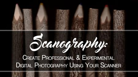 Scanography: Create Professional & Experimental Digital Photography Using Your Scanner