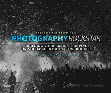 The Secrets to Becoming a Photography Rockstar: Building Your Brand, Thriving on Social Media and Getting Booked